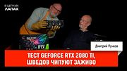 Тест GeForce RTX 2080 Ti, шведов чипуют заживо