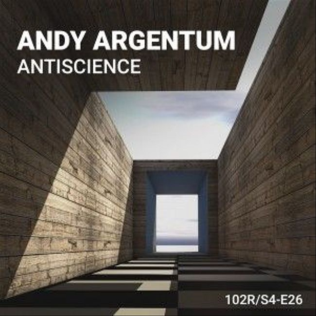 102 Podcast – S4E26 – Antiscience by Andy Argentum