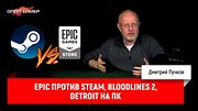 Epic против Steam, Bloodlines 2, Detroit на ПК | Опергеймер